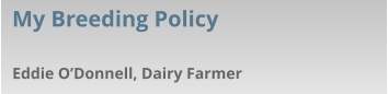 Eddie O'Donnell, Dairy Farmer My Breeding Policy