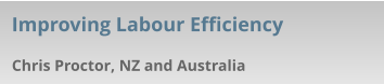 Chris Proctor, NZ and Australia Improving Labour Efficiency